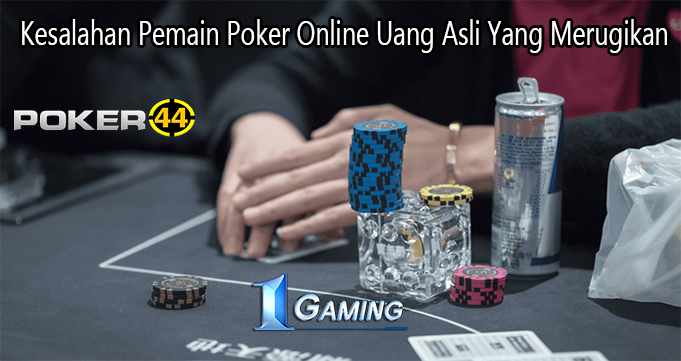 Kesalahan Pemain Poker Online Uang Asli Yang Merugikan