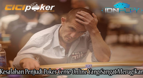 Kesalahan Penjudi Poker Ceme Online Yang Sangat Merugikan